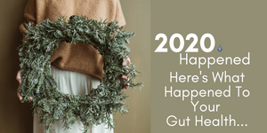 How 2020 Might Have Affected Your Gut Health &  How To Start 2021 Stronger