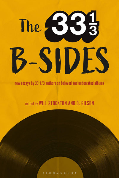 The 33 1/3 B-Sides: New Essays by 33 1/3 Authors on Beloved and Underrated Albums edited by Will Stockton, D. Gilson