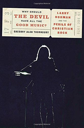 Why Should the Devil Have All the Good Music?: Larry Norman and the Perils of Christian Rock by Gregory Thornbury