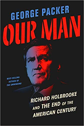 Our Man: Richard Holbrooke and the End of the American Century by George Packer