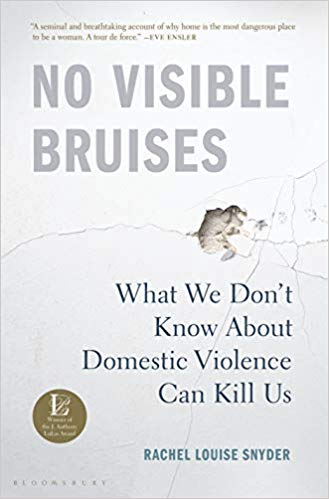 No Visible Bruises: What We Don't Know About Domestic Violence Can Kill Us by Rachel Louise Snyder