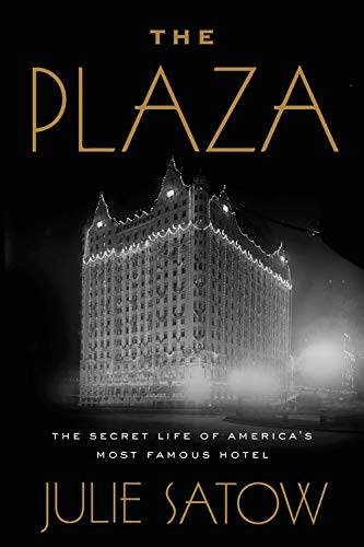 The Plaza: The Secret Life of America's Most Famous Hotel by Julie Satow
