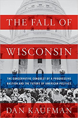 The Fall of Wisconsin: The Conservative Conquest of a Progressive Bastion and the Future of American Politics by Dan Kaufman