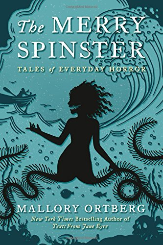 The Merry Spinster: Tales of Everyday Horror by Mallory Ortberg