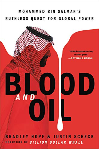 Blood and Oil: Mohammed bin Salman's Ruthless Quest for Global Power by Bradley Hope and Justin Scheck