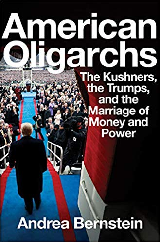 American Oligarchs: The Kushners, the Trumps, and the Marriage of Money and Power by Andrea Bernstein