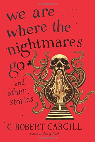 We Are Where the Nightmares Go and Other Stories by C. Robert Cargill