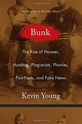 Bunk: The Rise of Hoaxes, Humbug, Plagiarists, Phonies, Post-Facts, and Fake News by Kevin Young