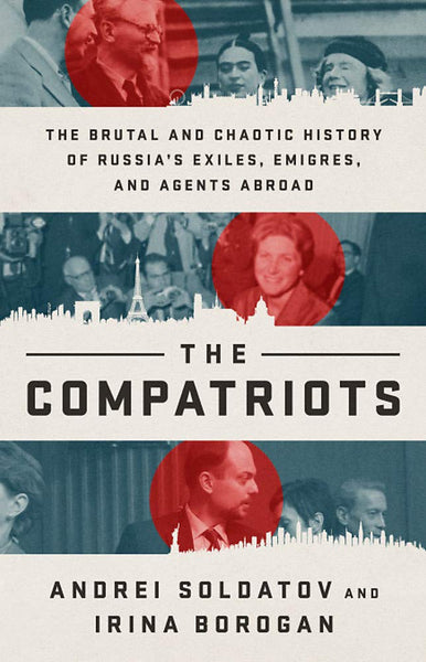 The Compatriots: The Brutal and Chaotic History of Russia's Exiles, Émigrés, and Agents Abroad by Andrei Soldatov and Irina Borogan