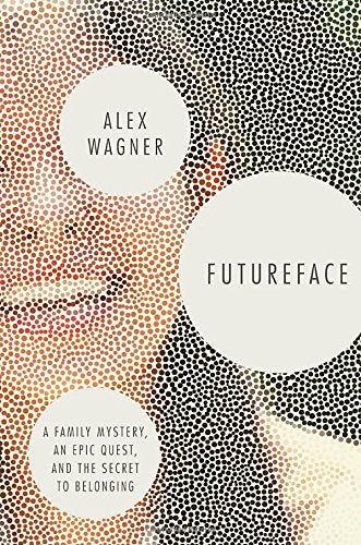 Futureface: A Family Mystery, an Epic Quest, and the Secret to Belonging by Alex Wagner
