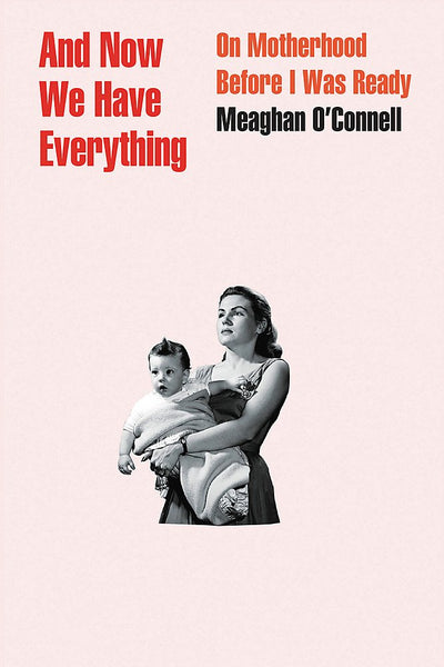 And Now We Have Everything: On Motherhood Before I Was Ready by Meaghan O'Connell