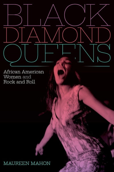 Black Diamond Queens: African American Women and Rock and Roll by Maureen Mahon