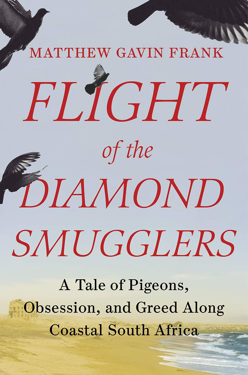 Flight of the Diamond Smugglers: A Tale of Pigeons, Obsession, and Greed Along Coastal South Africa by Matthew Gavin Frank