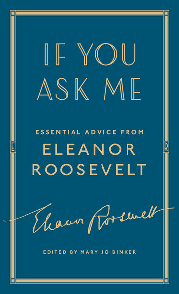 If You Ask Me: Essential Advice from Eleanor Roosevelt by Eleanor Roosevelt, edited by Mary Jo Binker