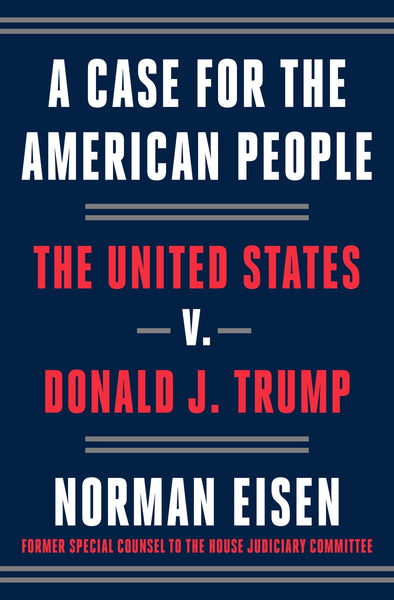 A Case for the American People: The United States v. Donald J. Trump, by Norman Eisen