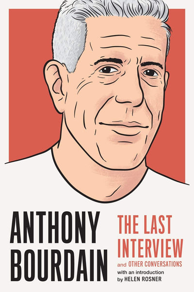 Anthony Bourdain: The Last Interview: and Other Conversations