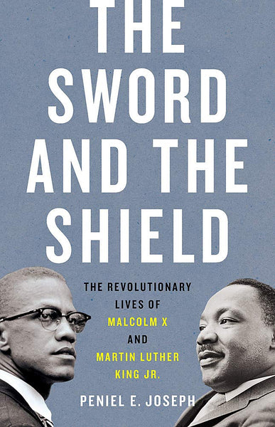 The Sword and the Shield: The Revolutionary Lives of Malcolm X and Martin Luther King Jr. by Peniel Joseph