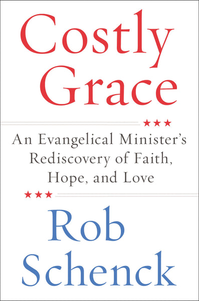 Costly Grace: An Evangelical Minister's Rediscovery of Faith, Hope, and Love by Rob Schenck
