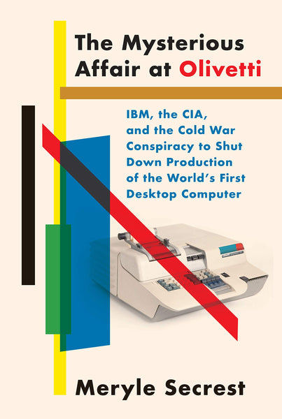 The Mysterious Affair at Olivetti: IBM, the CIA, and the Cold War Conspiracy to Shut Down Production of the World's First Desktop Computer by Meryle Secrest
