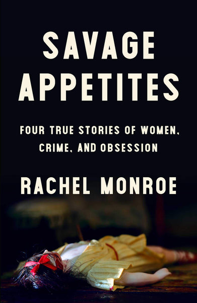 Savage Appetites: Four True Stories of Women, Crime, and Obsession by Rachel Monroe