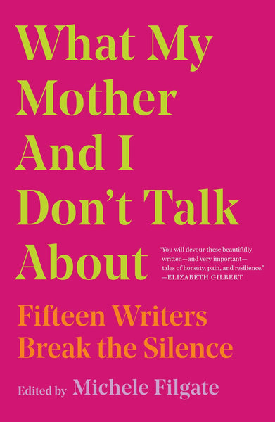 What My Mother and I Don't Talk About: Fifteen Writers Break the Silence by Michele Filgate (Editor)