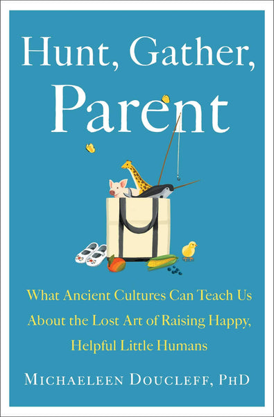 Hunt, Gather, Parent: What Ancient Cultures Can Teach Us About the Lost Art of Raising Happy, Helpful Little Humans by Michaeleen Doucleff