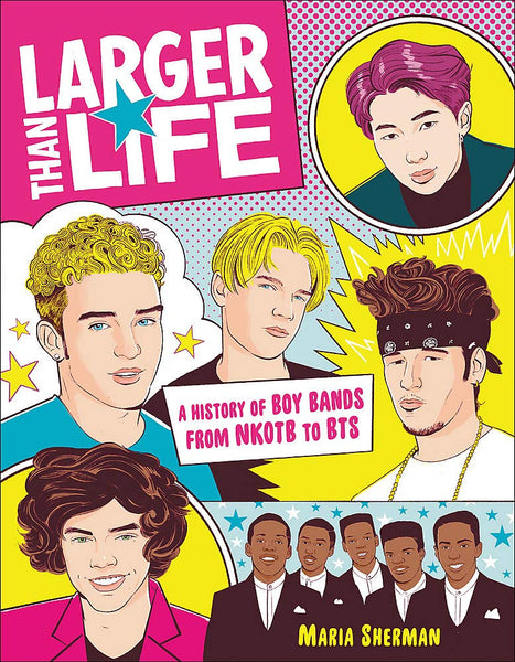 Larger Than Life: A History of Boy Bands from NKOTB to BTS by Maria Sherman