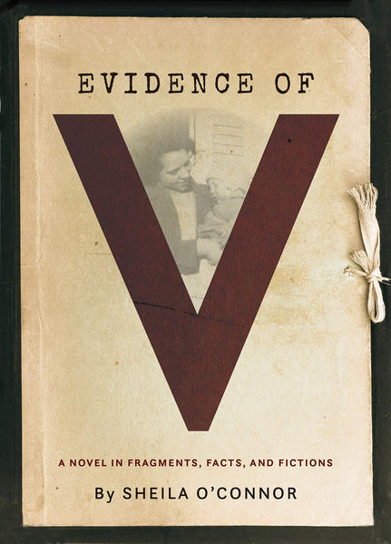 Evidence of V: A Novel in Fragments, Facts, and Fictions by Sheila O'Connor