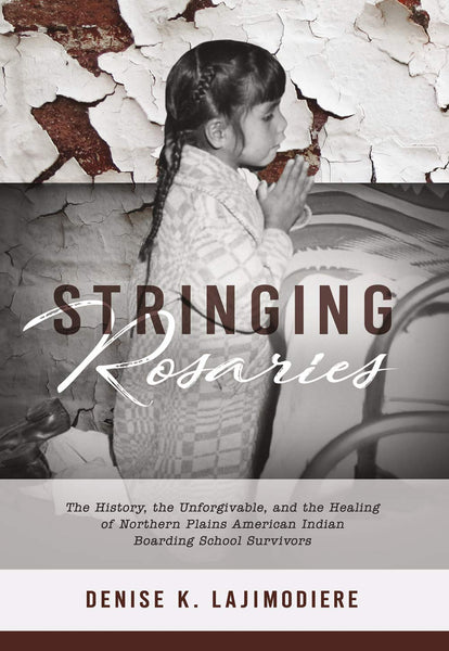 Stringing Rosaries: The History, the Unforgivable, and the Healing of Northern Plains American Indian Boarding School Survivors by Denise K. Lajimodiere