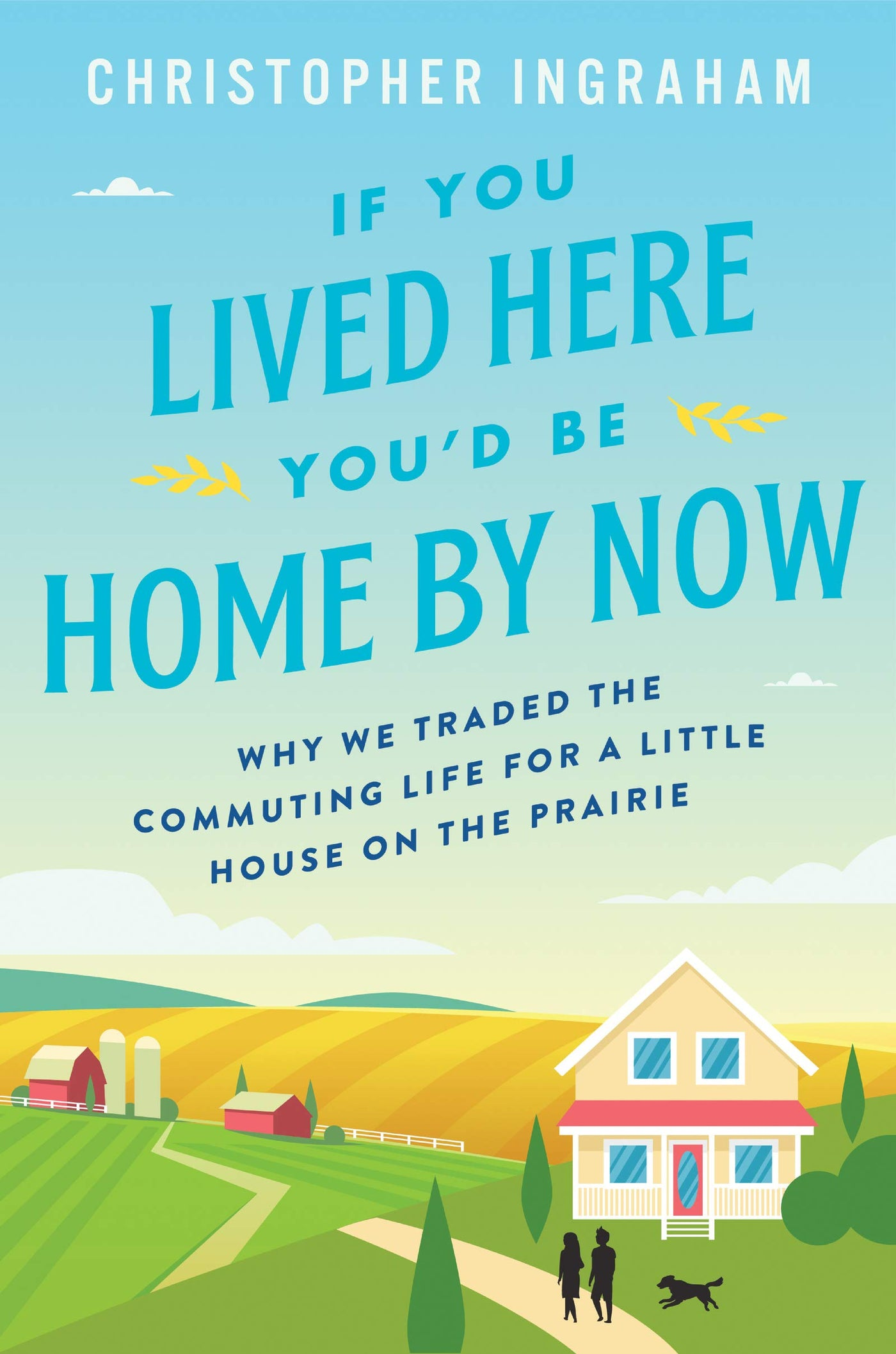 If You Lived Here You'd Be Home By Now: Why We Traded the Commuting Life for a Little House on the Prairie by Christopher Ingraham