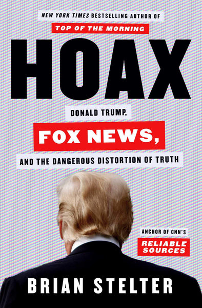 Hoax: Donald Trump, Fox News, and the Dangerous Distortion of Truth by Brian Stelter