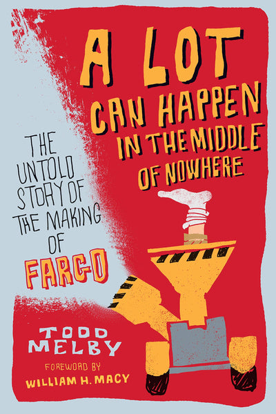 A Lot Can Happen in the Middle of Nowhere: The Untold Story of the Making of Fargo, by Todd Melby