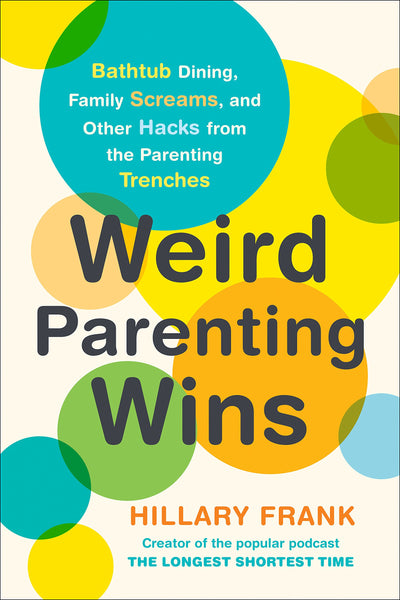 Weird Parenting Wins: Bathtub Dining, Family Screams, and Other Hacks from the Parenting Trenches by Hillary Frank