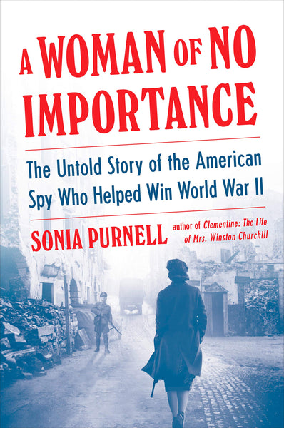 A Woman of No Importance: The Untold Story of the American Spy Who Helped Win World War II by Sonia Purnell