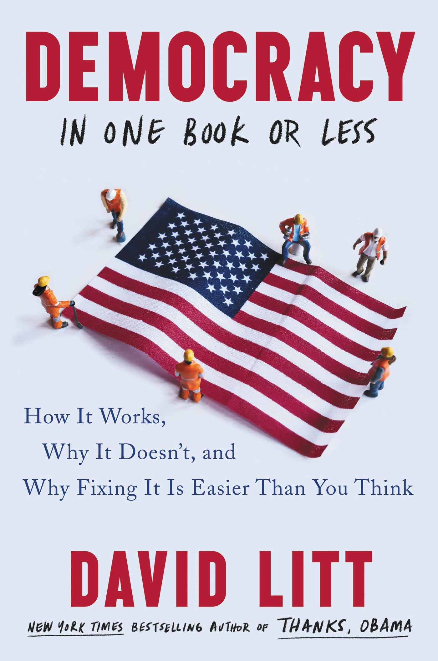 Democracy in One Book or Less: How It Works, Why It Doesn't, and Why Fixing It Is Easier Than You Think by David Litt