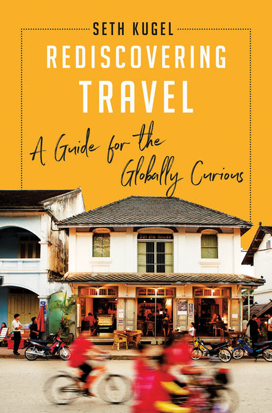 Rediscovering Travel: A Guide for the Globally Curious by Seth Kugel