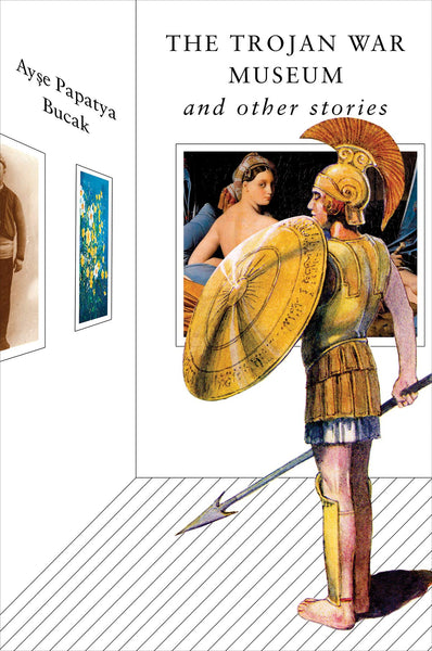 The Trojan War Museum: And Other Stories by Ayse Papatya Bucak