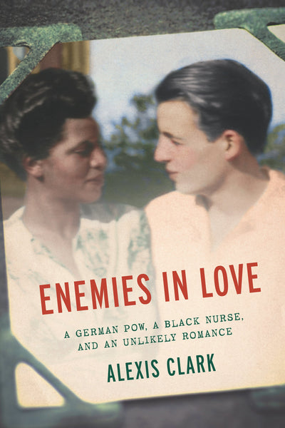Enemies in Love: A German POW, a Black Nurse, and an Unlikely Romance by Alexis Clark