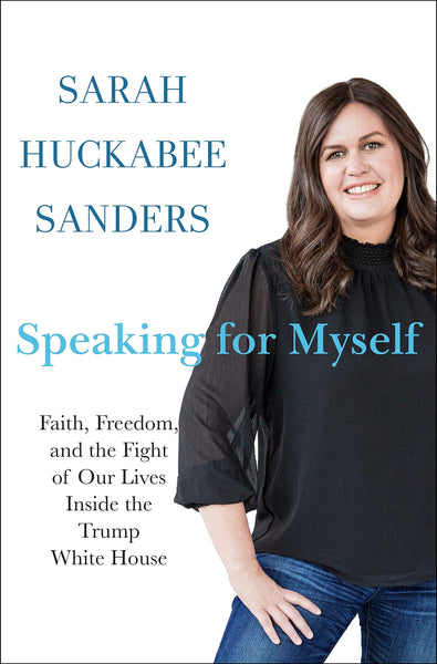 Speaking for Myself: Faith, Freedom, and the Fight of Our Lives Inside the Trump White House by Sarah Huckabee Sanders
