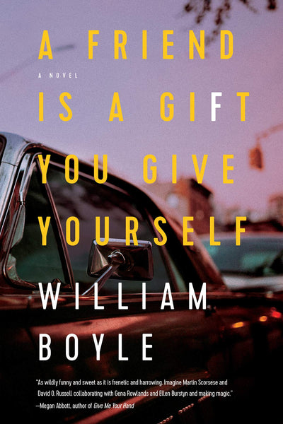A Friend Is a Gift You Give Yourself: A Novel by William Boyle