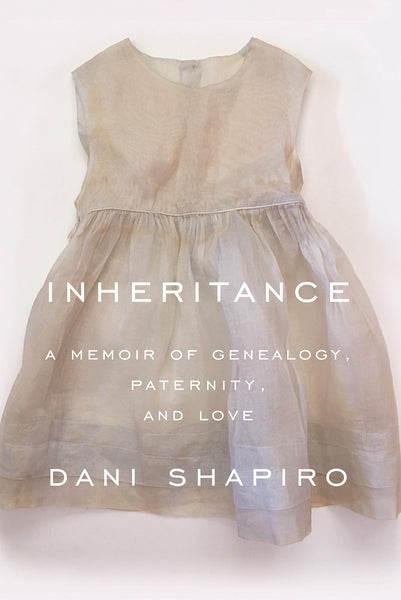 Inheritance: A Memoir of Genealogy, Paternity, and Love by Dani Shapiro