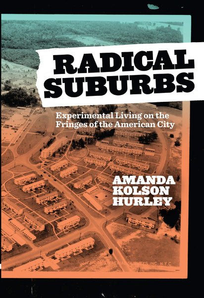 Radical Suburbs: Experimental Living on the Fringes of the American City by Amanda Kolson Hurley