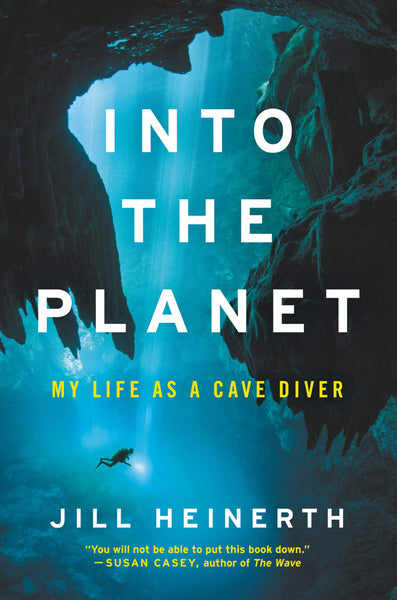 Into the Planet: My Life as a Cave Diver by Jill Heinerth