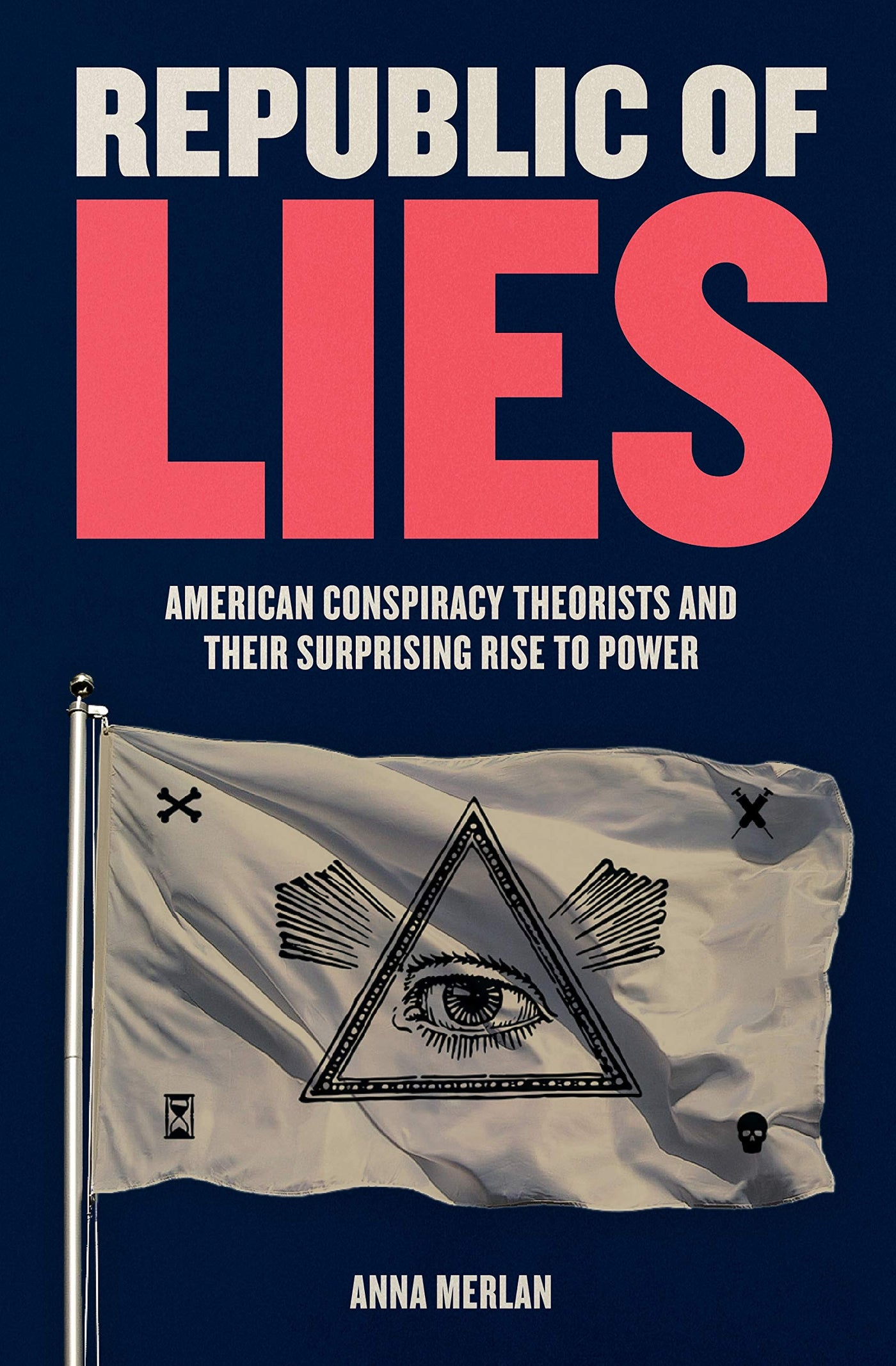 Republic of Lies: American Conspiracy Theorists and Their Surprising Rise to Power by Anna Merlan