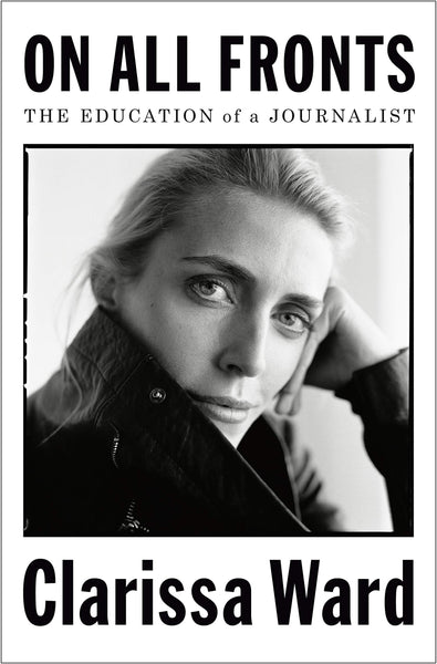 On All Fronts: The Education of a Journalist by Clarissa Ward