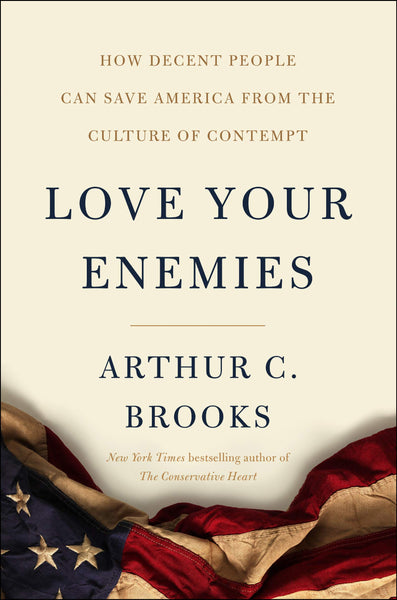 Love Your Enemies: How Decent People Can Save America from the Culture of Contempt by Arthur C. Brooks