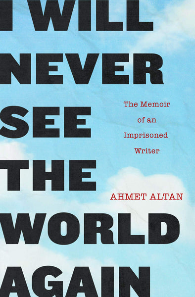 I Will Never See the World Again: The Memoir of an Imprisoned Writer by Ahmet Altan