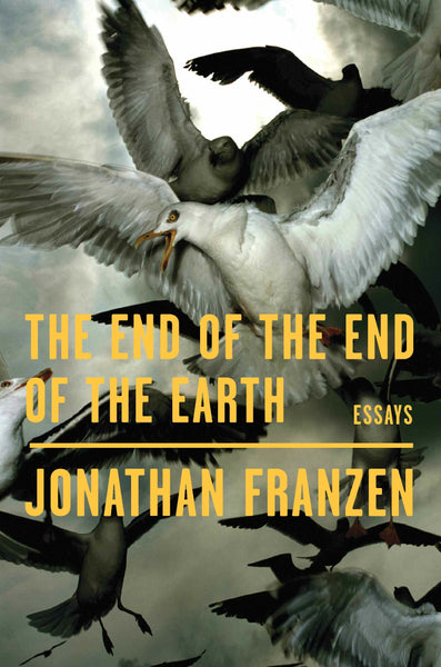 The End of the End of the Earth: Essays by Jonathan Franzen