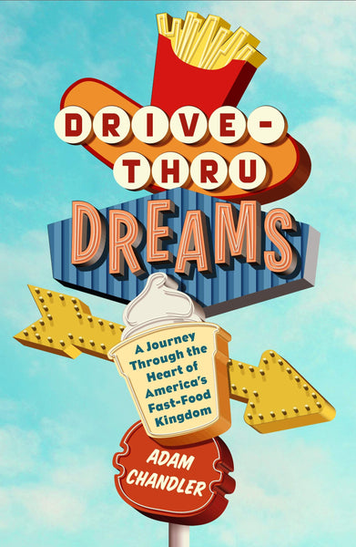 Drive-Thru Dreams: A Journey Through the Heart of America's Fast-Food Kingdom by Adam Chandler