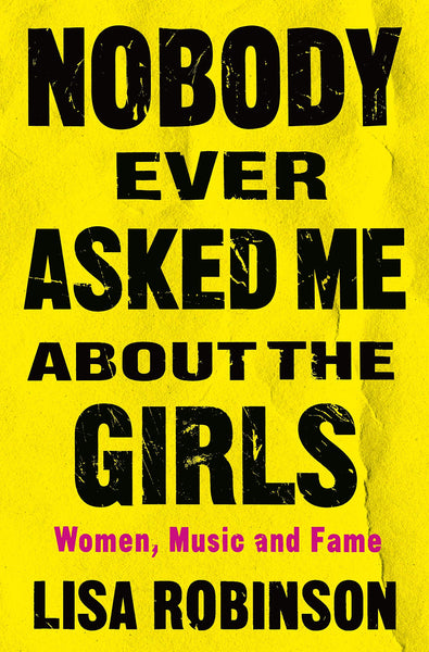 Nobody Ever Asked Me About the Girls: Women, Music and Fame by Lisa Robinson